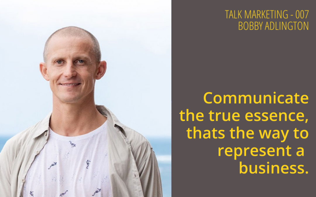 Communicate the true essence, that's the way to represent a business – Talk Marketing Tuesday 007 – Bobby Adlington