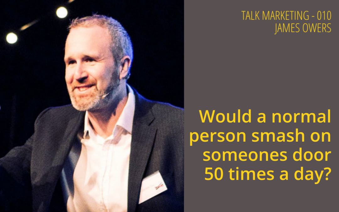 Would a normal person smash on someone's door 50 times a day? Talk Marketing 010 – James Owers