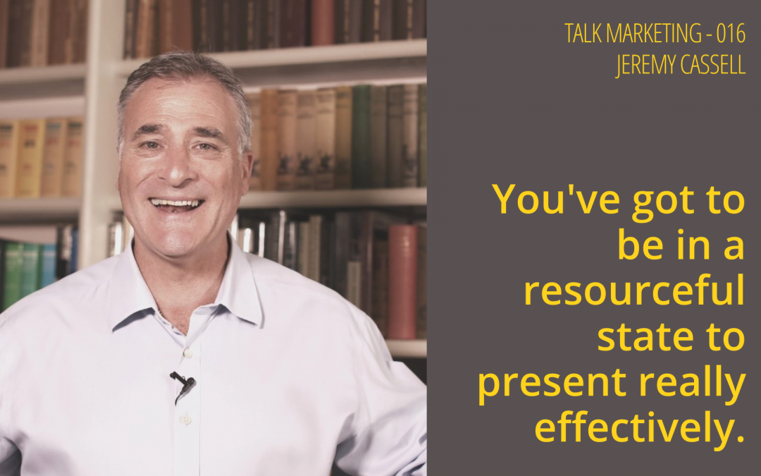 You've got to be in a resourceful state to present really effectively.