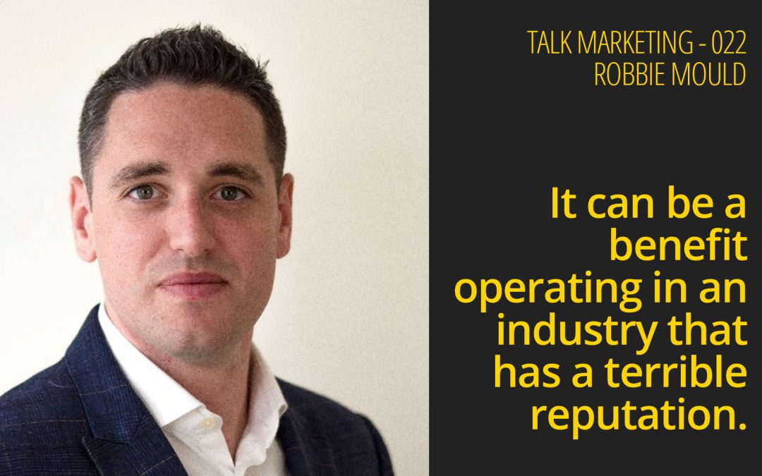 It can be a benefit operating in an industry that has a terrible reputation – Talk Marketing 22 – Robbie Mould