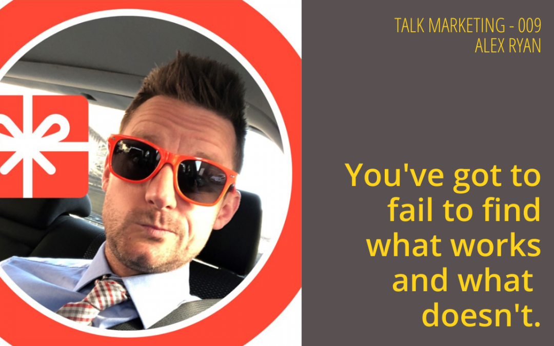 You've got to fail to find what works and what doesn't – Talk Marketing Tuesday 009 – Alex Ryan