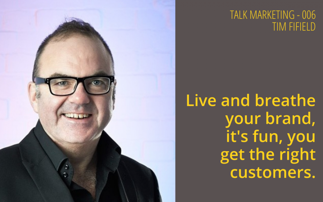 Live and breathe your brand, it's fun, you get the right customers – Talk Marketing Tuesday 006 – Tim Fifield