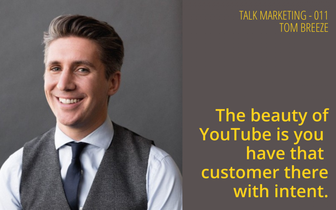 The beauty of YouTube is you have that customer there with intent – Talk Marketing 011 – Tom Breeze