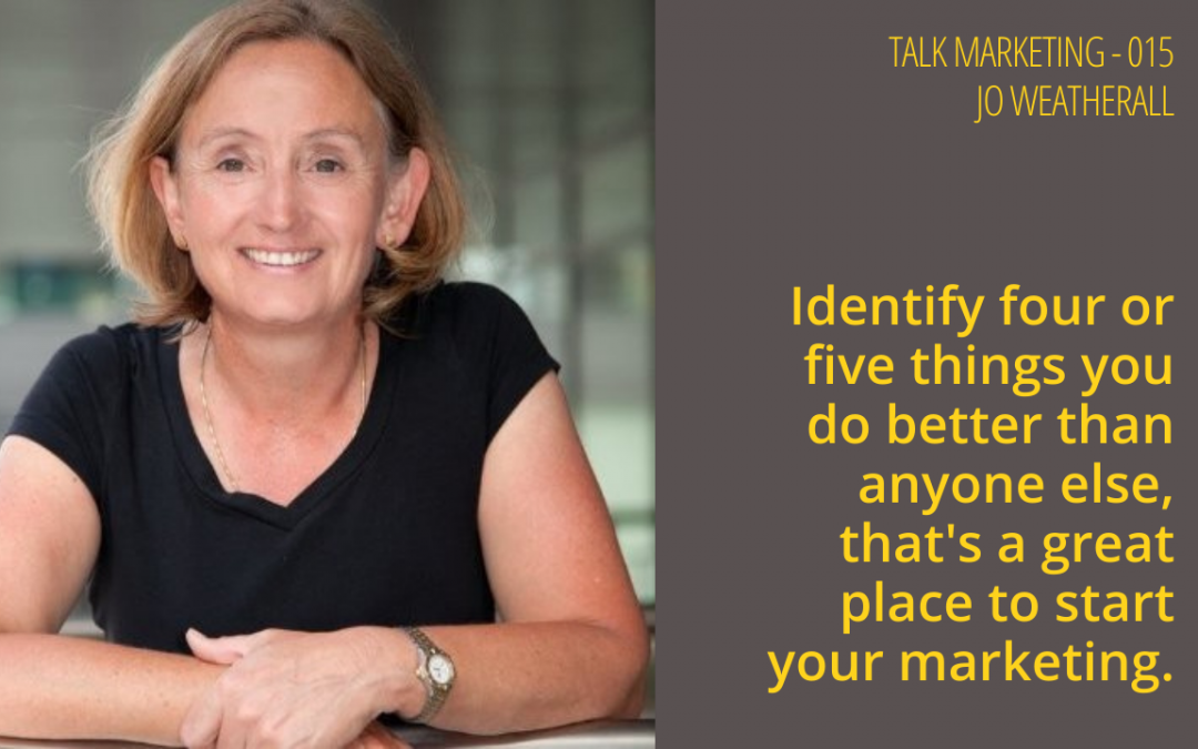 Identify four or five things you do better than anyone else and that's a great place to start your marketing – Talk Marketing 015 – Jo Weatherall.