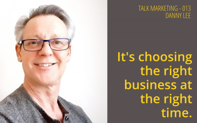 It's choosing the right business at the right time – Talk Marketing 013  – Danny Lee