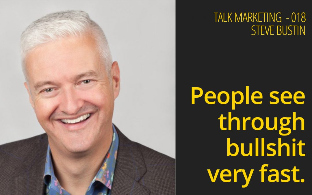 People see through bullshit very fast – Talk Marketing 18 – Steve Bustin