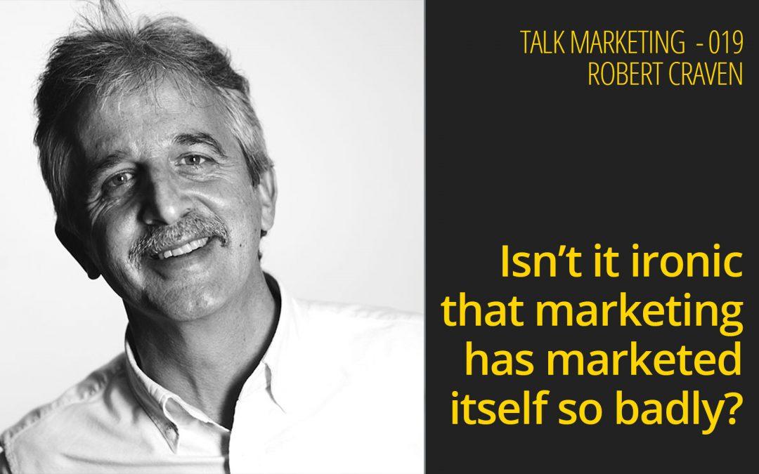 Isn't it ironic that marketing has marketed itself so badly? – Talk Marketing 019 – Robert Craven